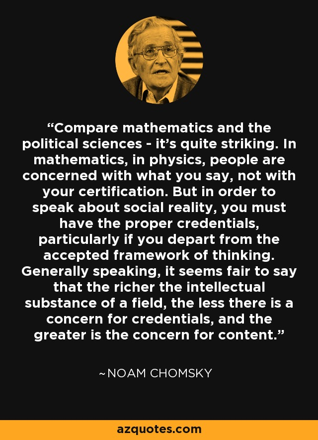 Compare mathematics and the political sciences - it's quite striking. In mathematics, in physics, people are concerned with what you say, not with your certification. But in order to speak about social reality, you must have the proper credentials, particularly if you depart from the accepted framework of thinking. Generally speaking, it seems fair to say that the richer the intellectual substance of a field, the less there is a concern for credentials, and the greater is the concern for content. - Noam Chomsky