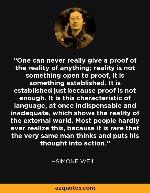 One can never really give a proof of the reality of anything; reality is not something open to proof, it is something established. It is established just because proof is not enough. It is this characteristic of language, at once indispensable and inadequate, which shows the reality of the external world. Most people hardly ever realize this, because it is rare that the very same man thinks and puts his thought into action. - Simone Weil