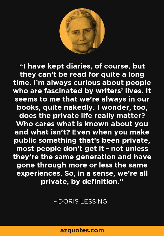 I have kept diaries, of course, but they can't be read for quite a long time. I'm always curious about people who are fascinated by writers' lives. It seems to me that we're always in our books, quite nakedly. I wonder, too, does the private life really matter? Who cares what is known about you and what isn't? Even when you make public something that's been private, most people don't get it - not unless they're the same generation and have gone through more or less the same experiences. So, in a sense, we're all private, by definition. - Doris Lessing