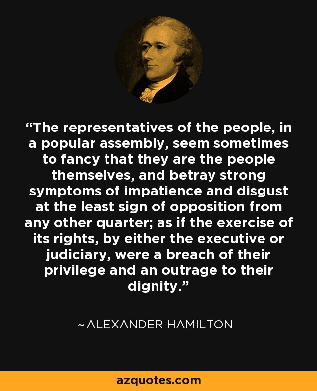 The representatives of the people, in a popular assembly, seem sometimes to fancy that they are the people themselves, and betray strong symptoms of impatience and disgust at the least sign of opposition from any other quarter; as if the exercise of its rights, by either the executive or judiciary, were a breach of their privilege and an outrage to their dignity. - Alexander Hamilton