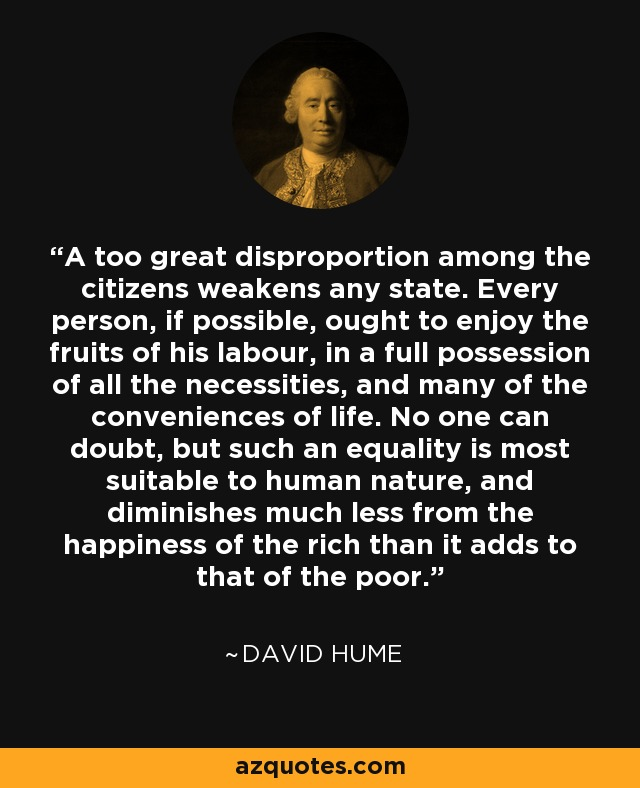 A too great disproportion among the citizens weakens any state. Every person, if possible, ought to enjoy the fruits of his labour, in a full possession of all the necessities, and many of the conveniences of life. No one can doubt, but such an equality is most suitable to human nature, and diminishes much less from the happiness of the rich than it adds to that of the poor. - David Hume