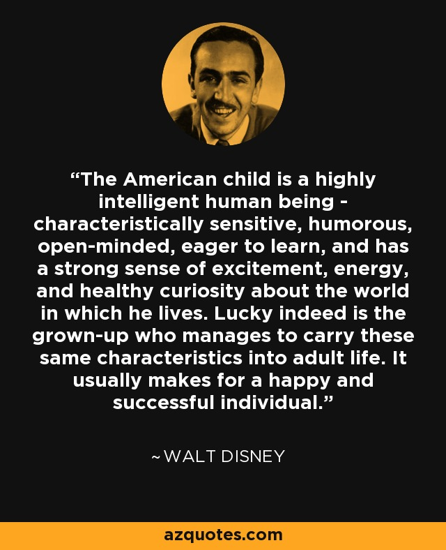 The American child is a highly intelligent human being - characteristically sensitive, humorous, open-minded, eager to learn, and has a strong sense of excitement, energy, and healthy curiosity about the world in which he lives. Lucky indeed is the grown-up who manages to carry these same characteristics into adult life. It usually makes for a happy and successful individual. - Walt Disney