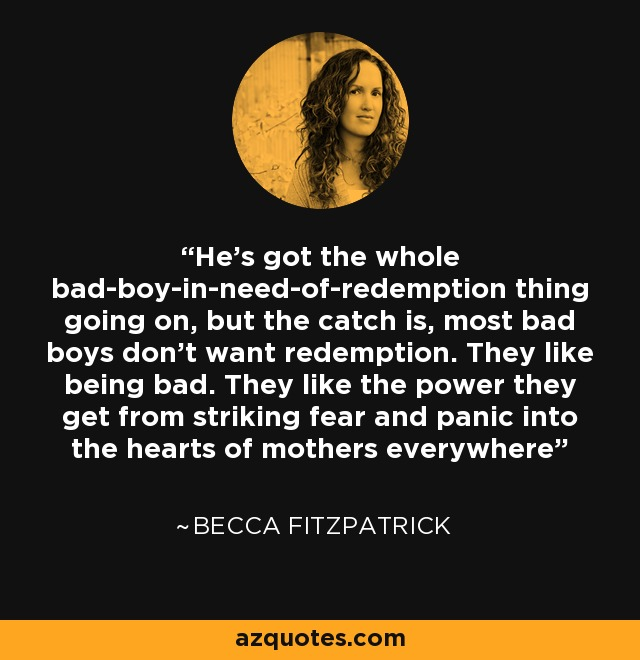 He's got the whole bad-boy-in-need-of-redemption thing going on, but the catch is, most bad boys don't want redemption. They like being bad. They like the power they get from striking fear and panic into the hearts of mothers everywhere - Becca Fitzpatrick