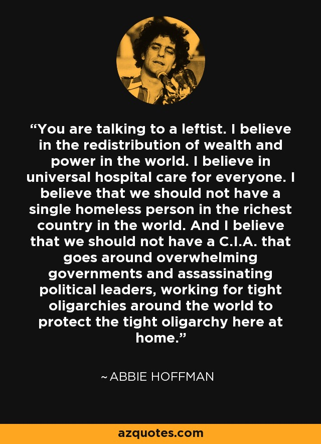 You are talking to a leftist. I believe in the redistribution of wealth and power in the world. I believe in universal hospital care for everyone. I believe that we should not have a single homeless person in the richest country in the world. And I believe that we should not have a C.I.A. that goes around overwhelming governments and assassinating political leaders, working for tight oligarchies around the world to protect the tight oligarchy here at home. - Abbie Hoffman