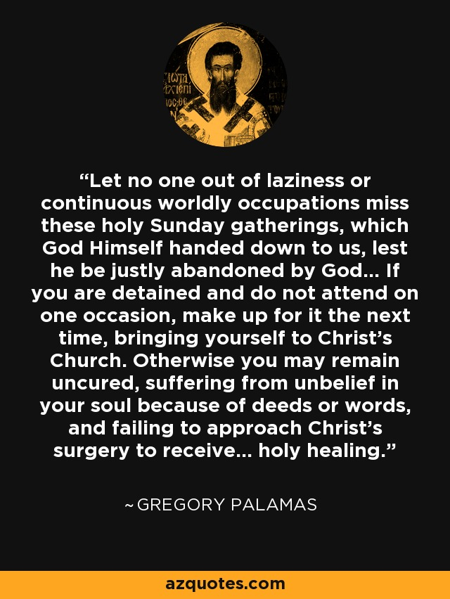 Let no one out of laziness or continuous worldly occupations miss these holy Sunday gatherings, which God Himself handed down to us, lest he be justly abandoned by God... If you are detained and do not attend on one occasion, make up for it the next time, bringing yourself to Christ's Church. Otherwise you may remain uncured, suffering from unbelief in your soul because of deeds or words, and failing to approach Christ's surgery to receive... holy healing. - Gregory Palamas