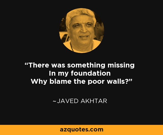 There was something missing In my foundation Why blame the poor walls? - Javed Akhtar