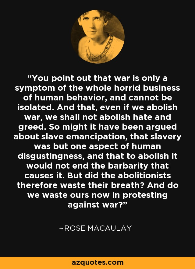 You point out that war is only a symptom of the whole horrid business of human behavior, and cannot be isolated. And that, even if we abolish war, we shall not abolish hate and greed. So might it have been argued about slave emancipation, that slavery was but one aspect of human disgustingness, and that to abolish it would not end the barbarity that causes it. But did the abolitionists therefore waste their breath? And do we waste ours now in protesting against war? - Rose Macaulay