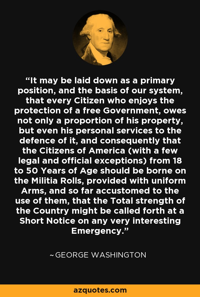 It may be laid down as a primary position, and the basis of our system, that every Citizen who enjoys the protection of a free Government, owes not only a proportion of his property, but even his personal services to the defence of it, and consequently that the Citizens of America (with a few legal and official exceptions) from 18 to 50 Years of Age should be borne on the Militia Rolls, provided with uniform Arms, and so far accustomed to the use of them, that the Total strength of the Country might be called forth at a Short Notice on any very interesting Emergency. - George Washington