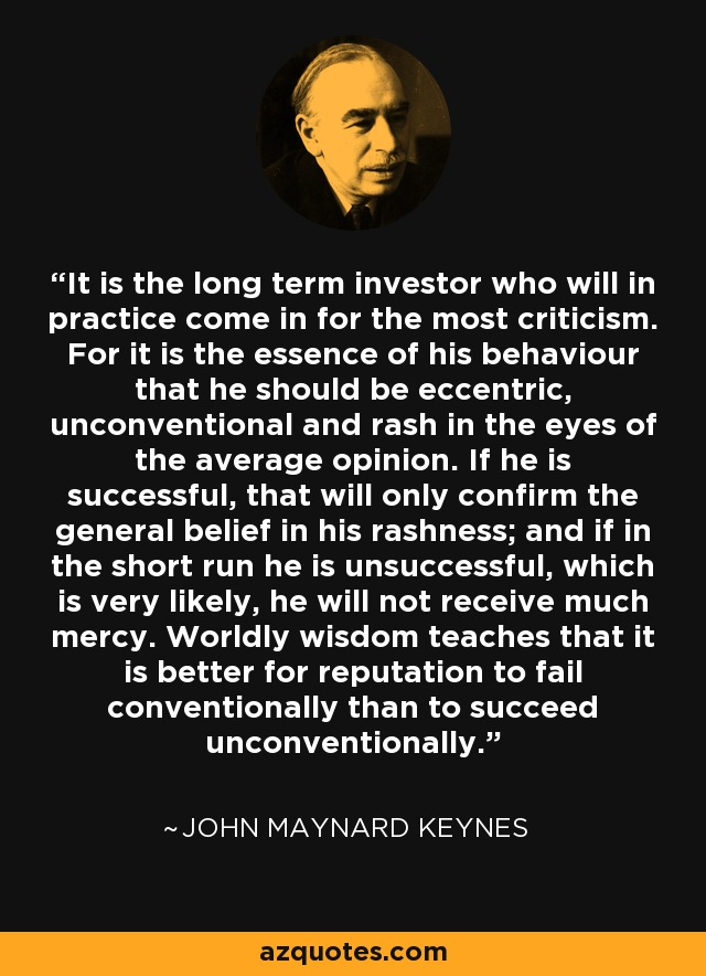 It is the long term investor who will in practice come in for the most criticism. For it is the essence of his behaviour that he should be eccentric, unconventional and rash in the eyes of the average opinion. If he is successful, that will only confirm the general belief in his rashness; and if in the short run he is unsuccessful, which is very likely, he will not receive much mercy. Worldly wisdom teaches that it is better for reputation to fail conventionally than to succeed unconventionally. - John Maynard Keynes