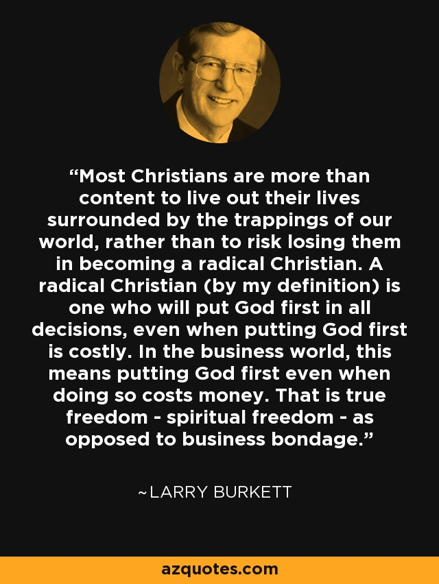 Most Christians are more than content to live out their lives surrounded by the trappings of our world, rather than to risk losing them in becoming a radical Christian. A radical Christian (by my definition) is one who will put God first in all decisions, even when putting God first is costly. In the business world, this means putting God first even when doing so costs money. That is true freedom - spiritual freedom - as opposed to business bondage. - Larry Burkett