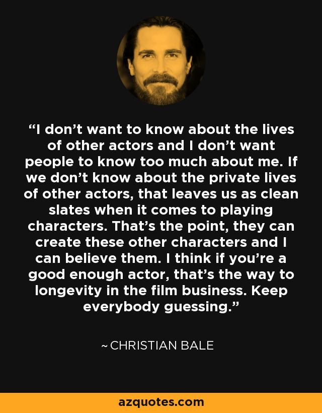 I don't want to know about the lives of other actors and I don't want people to know too much about me. If we don't know about the private lives of other actors, that leaves us as clean slates when it comes to playing characters. That's the point, they can create these other characters and I can believe them. I think if you're a good enough actor, that's the way to longevity in the film business. Keep everybody guessing. - Christian Bale