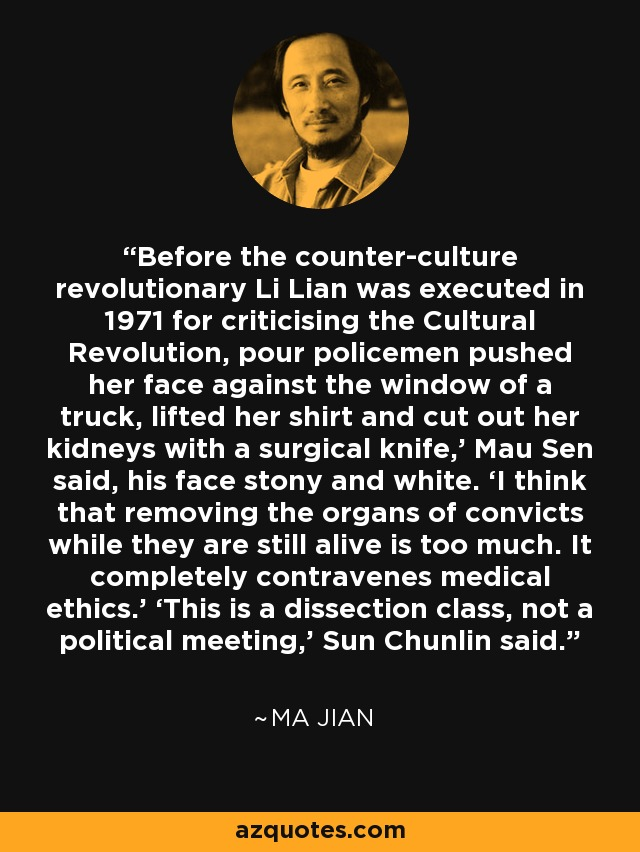 Before the counter-culture revolutionary Li Lian was executed in 1971 for criticising the Cultural Revolution, pour policemen pushed her face against the window of a truck, lifted her shirt and cut out her kidneys with a surgical knife,' Mau Sen said, his face stony and white. 'I think that removing the organs of convicts while they are still alive is too much. It completely contravenes medical ethics.' 'This is a dissection class, not a political meeting,' Sun Chunlin said. - Ma Jian