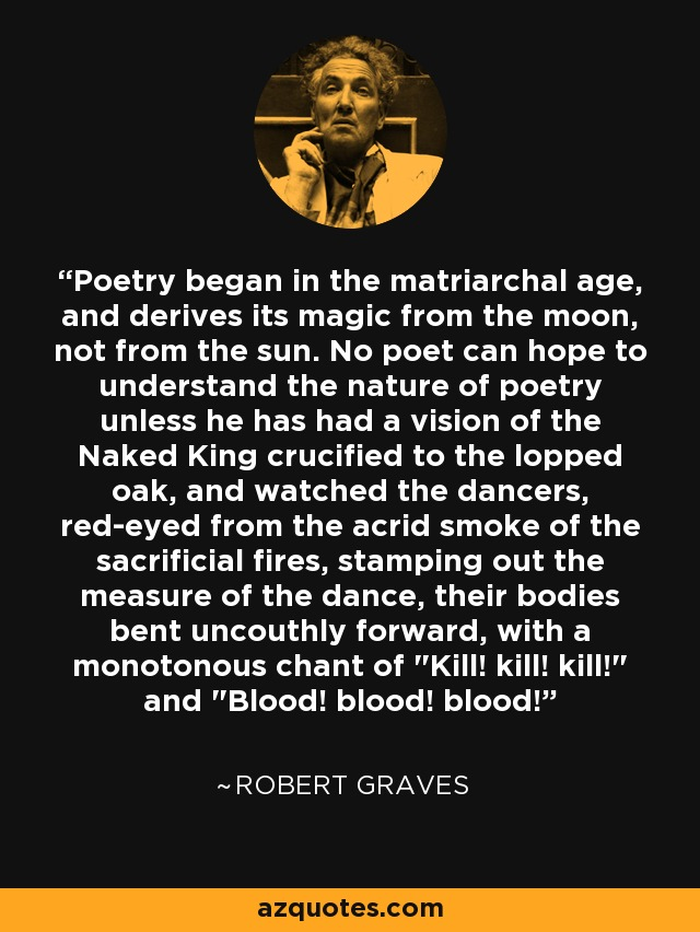Poetry began in the matriarchal age, and derives its magic from the moon, not from the sun. No poet can hope to understand the nature of poetry unless he has had a vision of the Naked King crucified to the lopped oak, and watched the dancers, red-eyed from the acrid smoke of the sacrificial fires, stamping out the measure of the dance, their bodies bent uncouthly forward, with a monotonous chant of