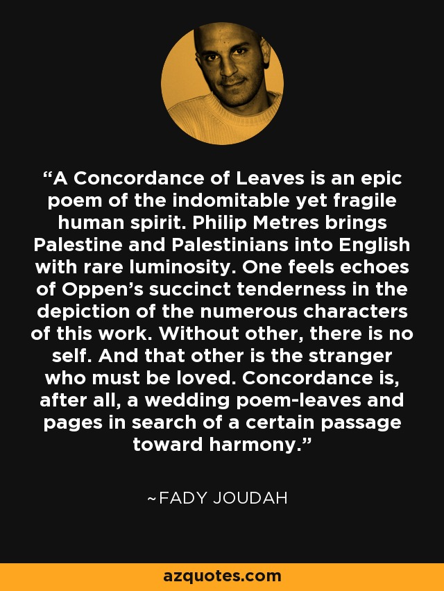 A Concordance of Leaves is an epic poem of the indomitable yet fragile human spirit. Philip Metres brings Palestine and Palestinians into English with rare luminosity. One feels echoes of Oppen's succinct tenderness in the depiction of the numerous characters of this work. Without other, there is no self. And that other is the stranger who must be loved. Concordance is, after all, a wedding poem-leaves and pages in search of a certain passage toward harmony. - Fady Joudah