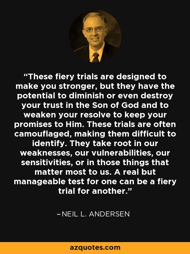 These fiery trials are designed to make you stronger, but they have the potential to diminish or even destroy your trust in the Son of God and to weaken your resolve to keep your promises to Him. These trials are often camouflaged, making them difficult to identify. They take root in our weaknesses, our vulnerabilities, our sensitivities, or in those things that matter most to us. A real but manageable test for one can be a fiery trial for another. - Neil L. Andersen