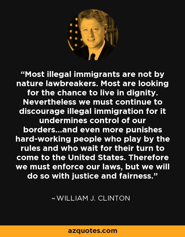 Most illegal immigrants are not by nature lawbreakers. Most are looking for the chance to live in dignity. Nevertheless we must continue to discourage illegal immigration for it undermines control of our borders...and even more punishes hard-working people who play by the rules and who wait for their turn to come to the United States. Therefore we must enforce our laws, but we will do so with justice and fairness. - William J. Clinton