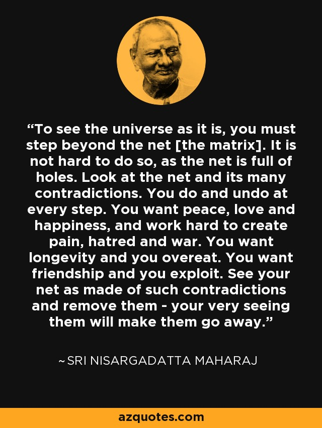 To see the universe as it is, you must step beyond the net [the matrix]. It is not hard to do so, as the net is full of holes. Look at the net and its many contradictions. You do and undo at every step. You want peace, love and happiness, and work hard to create pain, hatred and war. You want longevity and you overeat. You want friendship and you exploit. See your net as made of such contradictions and remove them - your very seeing them will make them go away. - Sri Nisargadatta Maharaj