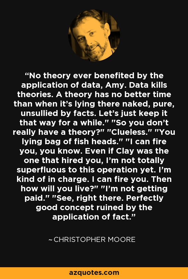No theory ever benefited by the application of data, Amy. Data kills theories. A theory has no better time than when it's lying there naked, pure, unsullied by facts. Let's just keep it that way for a while.
