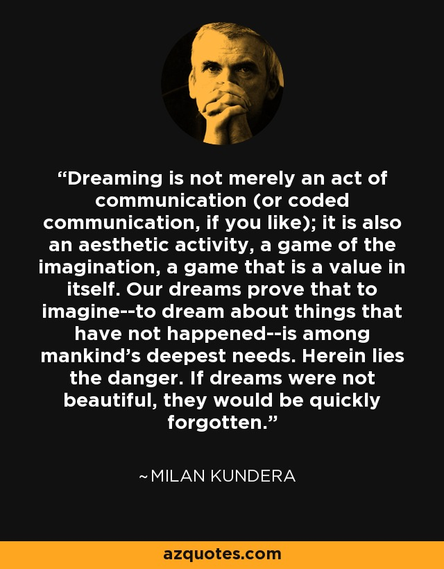 Dreaming is not merely an act of communication (or coded communication, if you like); it is also an aesthetic activity, a game of the imagination, a game that is a value in itself. Our dreams prove that to imagine--to dream about things that have not happened--is among mankind's deepest needs. Herein lies the danger. If dreams were not beautiful, they would be quickly forgotten. - Milan Kundera