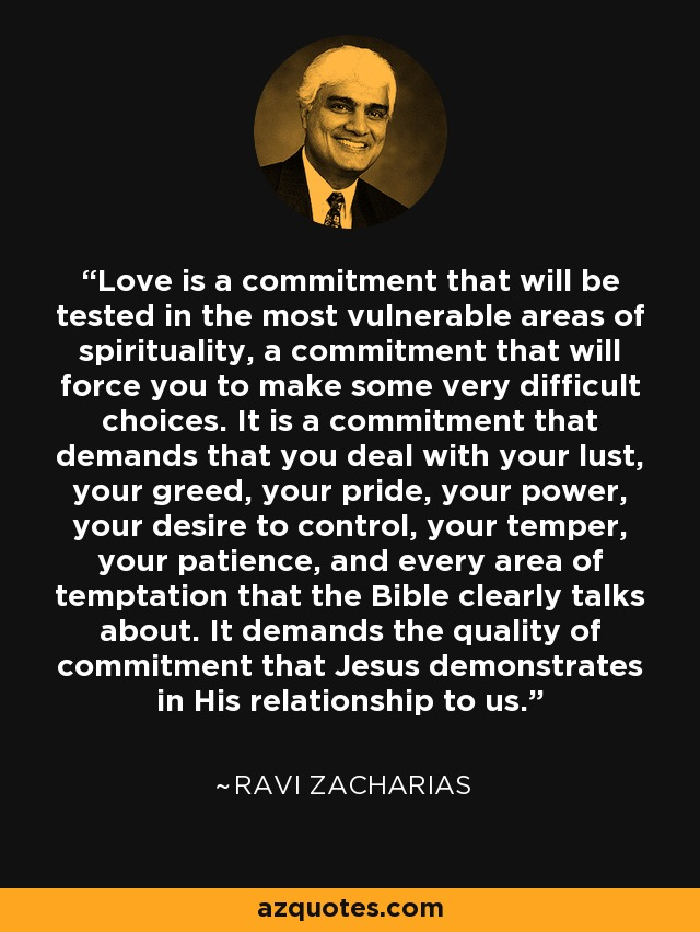 Love is a commitment that will be tested in the most vulnerable areas of spirituality, a commitment that will force you to make some very difficult choices. It is a commitment that demands that you deal with your lust, your greed, your pride, your power, your desire to control, your temper, your patience, and every area of temptation that the Bible clearly talks about. It demands the quality of commitment that Jesus demonstrates in His relationship to us. - Ravi Zacharias