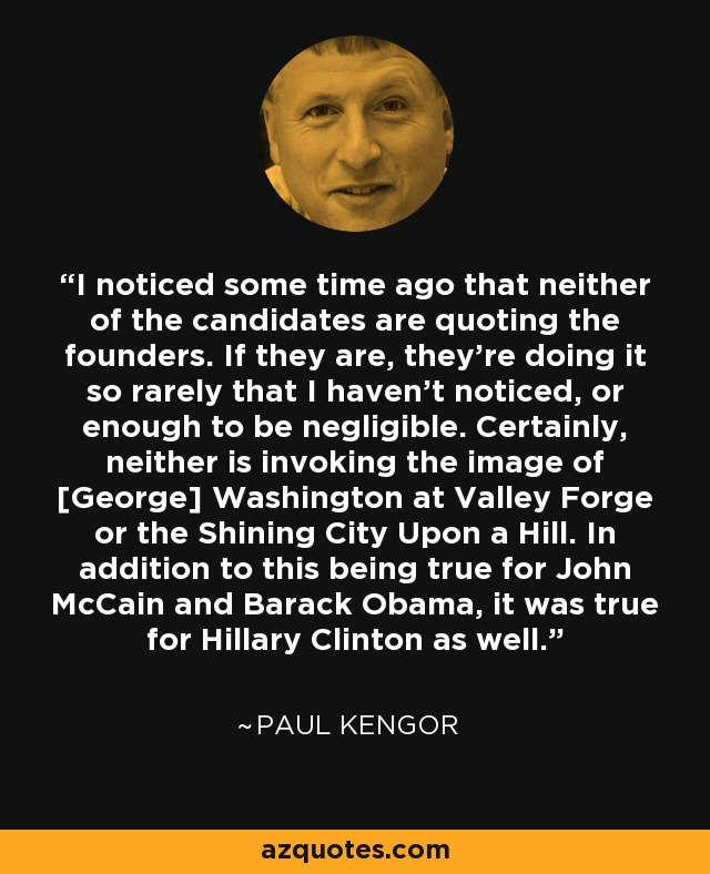 I noticed some time ago that neither of the candidates are quoting the founders. If they are, they're doing it so rarely that I haven't noticed, or enough to be negligible. Certainly, neither is invoking the image of [George] Washington at Valley Forge or the Shining City Upon a Hill. In addition to this being true for John McCain and Barack Obama, it was true for Hillary Clinton as well. - Paul Kengor
