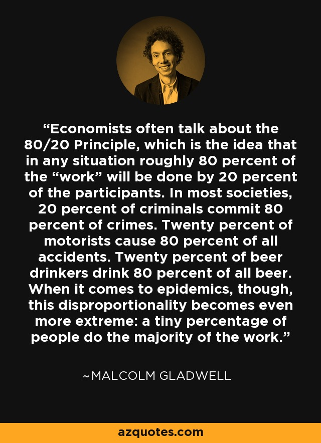 """Economists often talk about the 80/20 Principle, which is the idea that in any situation roughly 80 percent of the """"work"""" will be done by 20 percent of the participants. In most societies, 20 percent of criminals commit 80 percent of crimes. Twenty percent of motorists cause 80 percent of all accidents. Twenty percent of beer drinkers drink 80 percent of all beer. When it comes to epidemics, though, this disproportionality becomes even more extreme: a tiny percentage of people do the majority of the work. - Malcolm Gladwell"""