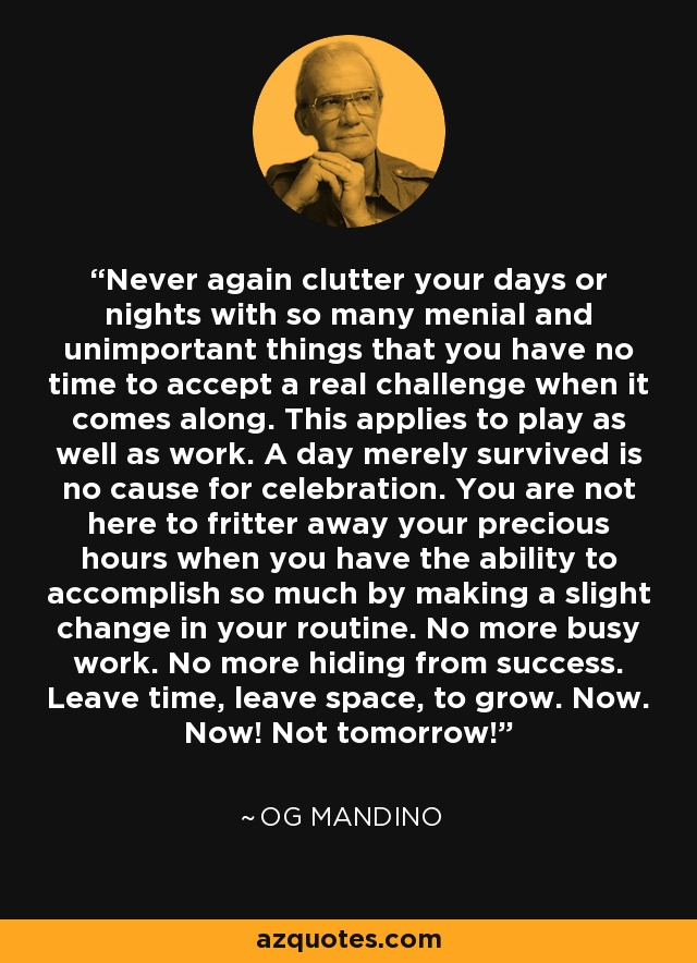 Never again clutter your days or nights with so many menial and unimportant things that you have no time to accept a real challenge when it comes along. This applies to play as well as work. A day merely survived is no cause for celebration. You are not here to fritter away your precious hours when you have the ability to accomplish so much by making a slight change in your routine. No more busy work. No more hiding from success. Leave time, leave space, to grow. Now. Now! Not tomorrow! - Og Mandino
