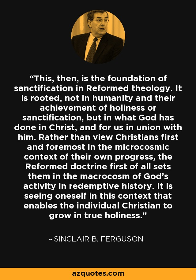 This, then, is the foundation of sanctification in Reformed theology. It is rooted, not in humanity and their achievement of holiness or sanctification, but in what God has done in Christ, and for us in union with him. Rather than view Christians first and foremost in the microcosmic context of their own progress, the Reformed doctrine first of all sets them in the macrocosm of God's activity in redemptive history. It is seeing oneself in this context that enables the individual Christian to grow in true holiness. - Sinclair B. Ferguson