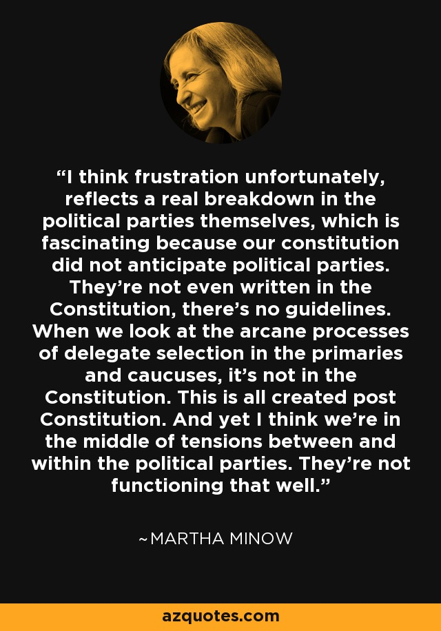 I think frustration unfortunately, reflects a real breakdown in the political parties themselves, which is fascinating because our constitution did not anticipate political parties. They're not even written in the Constitution, there's no guidelines. When we look at the arcane processes of delegate selection in the primaries and caucuses, it's not in the Constitution. This is all created post Constitution. And yet I think we're in the middle of tensions between and within the political parties. They're not functioning that well. - Martha Minow