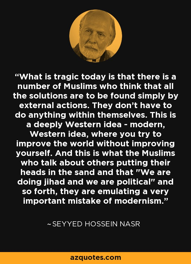 What is tragic today is that there is a number of Muslims who think that all the solutions are to be found simply by external actions. They don't have to do anything within themselves. This is a deeply Western idea - modern, Western idea, where you try to improve the world without improving yourself. And this is what the Muslims who talk about others putting their heads in the sand and that