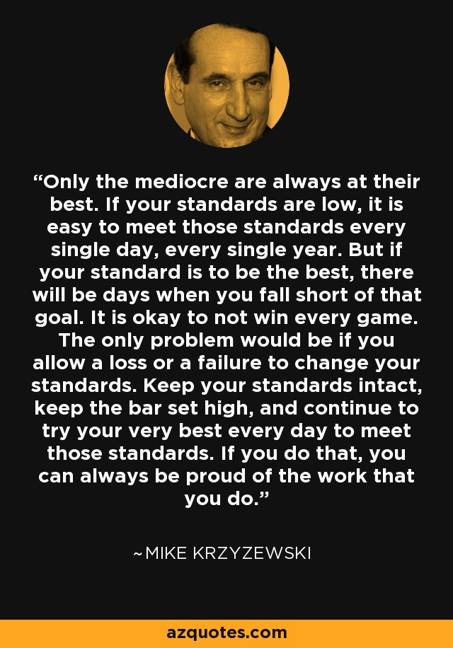 Only the mediocre are always at their best. If your standards are low, it is easy to meet those standards every single day, every single year. But if your standard is to be the best, there will be days when you fall short of that goal. It is okay to not win every game. The only problem would be if you allow a loss or a failure to change your standards. Keep your standards intact, keep the bar set high, and continue to try your very best every day to meet those standards. If you do that, you can always be proud of the work that you do. - Mike Krzyzewski