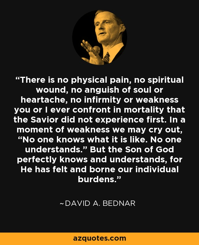 """There is no physical pain, no spiritual wound, no anguish of soul or heartache, no infirmity or weakness you or I ever confront in mortality that the Savior did not experience first. In a moment of weakness we may cry out, """"No one knows what it is like. No one understands."""" But the Son of God perfectly knows and understands, for He has felt and borne our individual burdens. - David A. Bednar"""