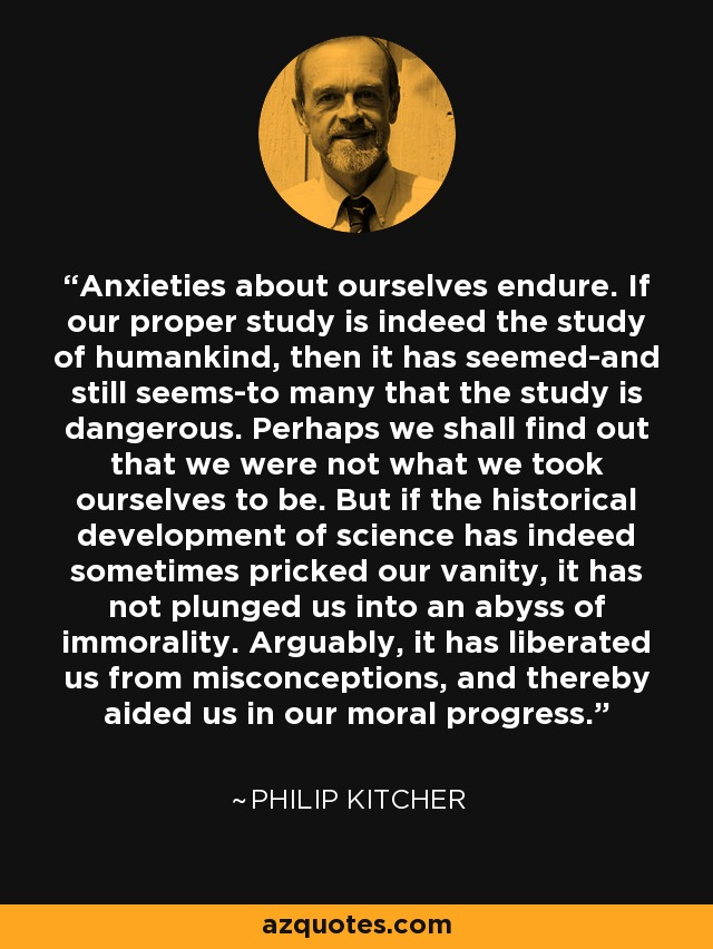 Anxieties about ourselves endure. If our proper study is indeed the study of humankind, then it has seemed-and still seems-to many that the study is dangerous. Perhaps we shall find out that we were not what we took ourselves to be. But if the historical development of science has indeed sometimes pricked our vanity, it has not plunged us into an abyss of immorality. Arguably, it has liberated us from misconceptions, and thereby aided us in our moral progress. - Philip Kitcher