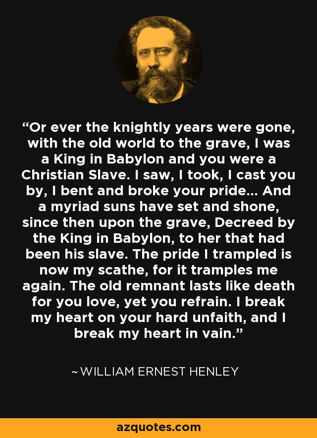 Or ever the knightly years were gone, with the old world to the grave, I was a King in Babylon and you were a Christian Slave. I saw, I took, I cast you by, I bent and broke your pride... And a myriad suns have set and shone, since then upon the grave, Decreed by the King in Babylon, to her that had been his slave. The pride I trampled is now my scathe, for it tramples me again. The old remnant lasts like death for you love, yet you refrain. I break my heart on your hard unfaith, and I break my heart in vain. - William Ernest Henley