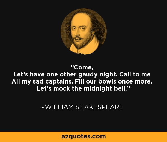 Come, Let's have one other gaudy night. Call to me All my sad captains. Fill our bowls once more. Let's mock the midnight bell. - William Shakespeare
