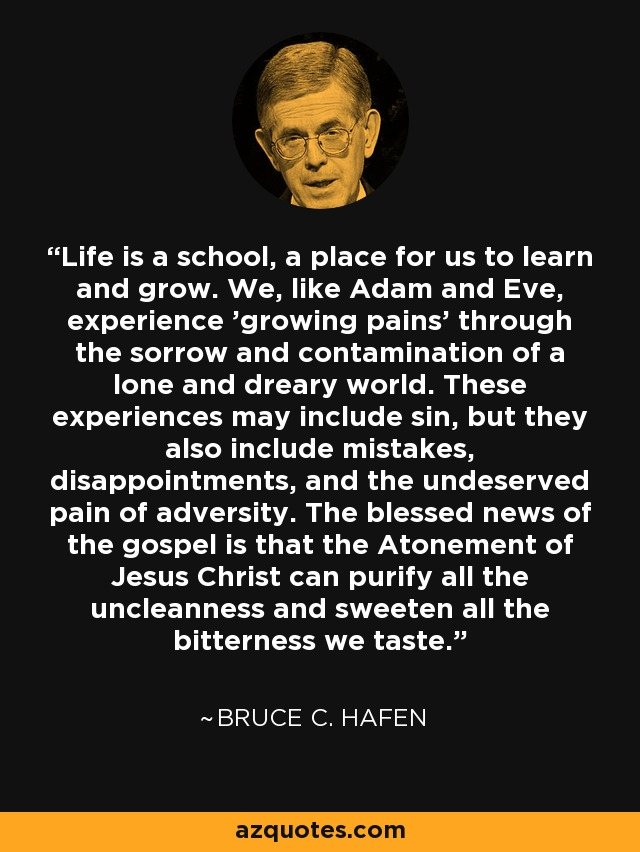 Life is a school, a place for us to learn and grow. We, like Adam and Eve, experience 'growing pains' through the sorrow and contamination of a lone and dreary world. These experiences may include sin, but they also include mistakes, disappointments, and the undeserved pain of adversity. The blessed news of the gospel is that the Atonement of Jesus Christ can purify all the uncleanness and sweeten all the bitterness we taste. - Bruce C. Hafen
