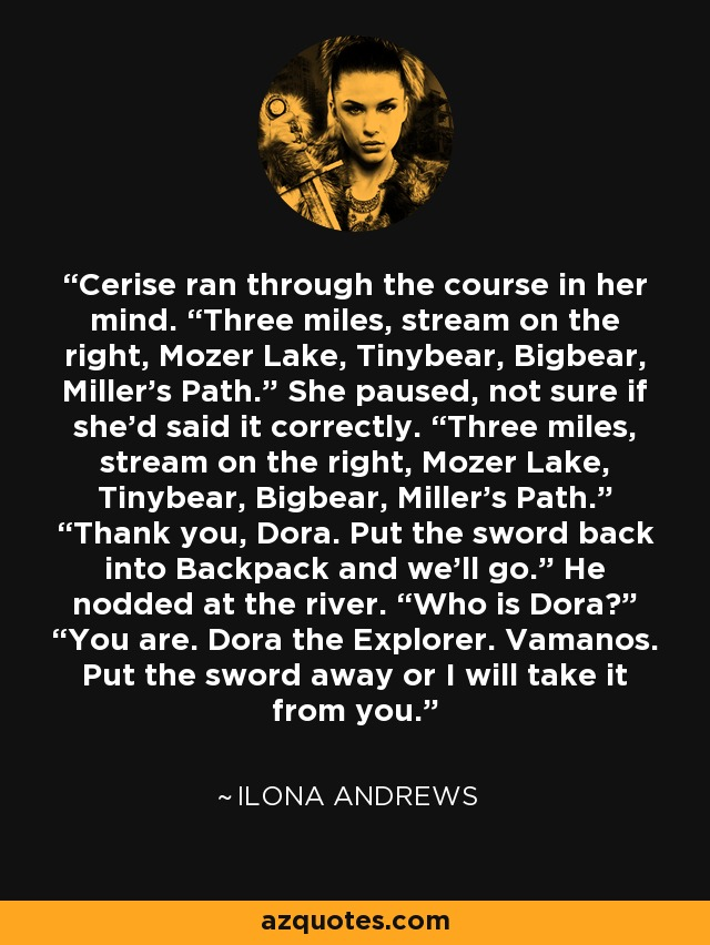 "Cerise ran through the course in her mind. ""Three miles, stream on the right, Mozer Lake, Tinybear, Bigbear, Miller's Path."" She paused, not sure if she'd said it correctly. ""Three miles, stream on the right, Mozer Lake, Tinybear, Bigbear, Miller's Path."" ""Thank you, Dora. Put the sword back into Backpack and we'll go."" He nodded at the river. ""Who is Dora?"" ""You are. Dora the Explorer. Vamanos. Put the sword away or I will take it from you. - Ilona Andrews"