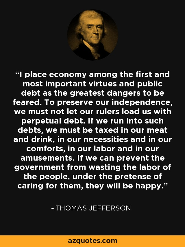 I place economy among the first and most important virtues and public debt as the greatest dangers to be feared. To preserve our independence, we must not let our rulers load us with perpetual debt. If we run into such debts, we must be taxed in our meat and drink, in our necessities and in our comforts, in our labor and in our amusements. If we can prevent the government from wasting the labor of the people, under the pretense of caring for them, they will be happy. - Thomas Jefferson