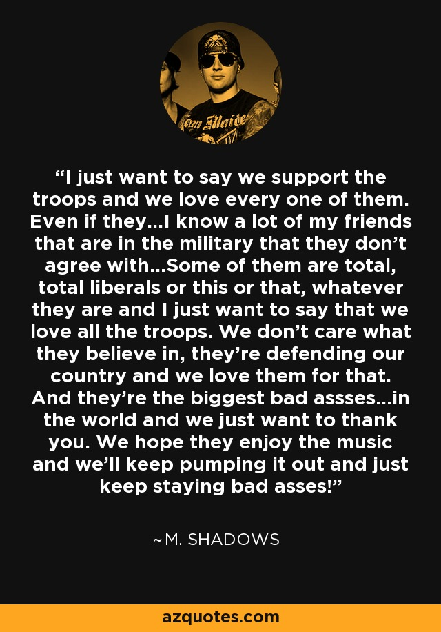 I just want to say we support the troops and we love every one of them. Even if they...I know a lot of my friends that are in the military that they don't agree with...Some of them are total, total liberals or this or that, whatever they are and I just want to say that we love all the troops. We don't care what they believe in, they're defending our country and we love them for that. And they're the biggest bad assses...in the world and we just want to thank you. We hope they enjoy the music and we'll keep pumping it out and just keep staying bad asses! - M. Shadows