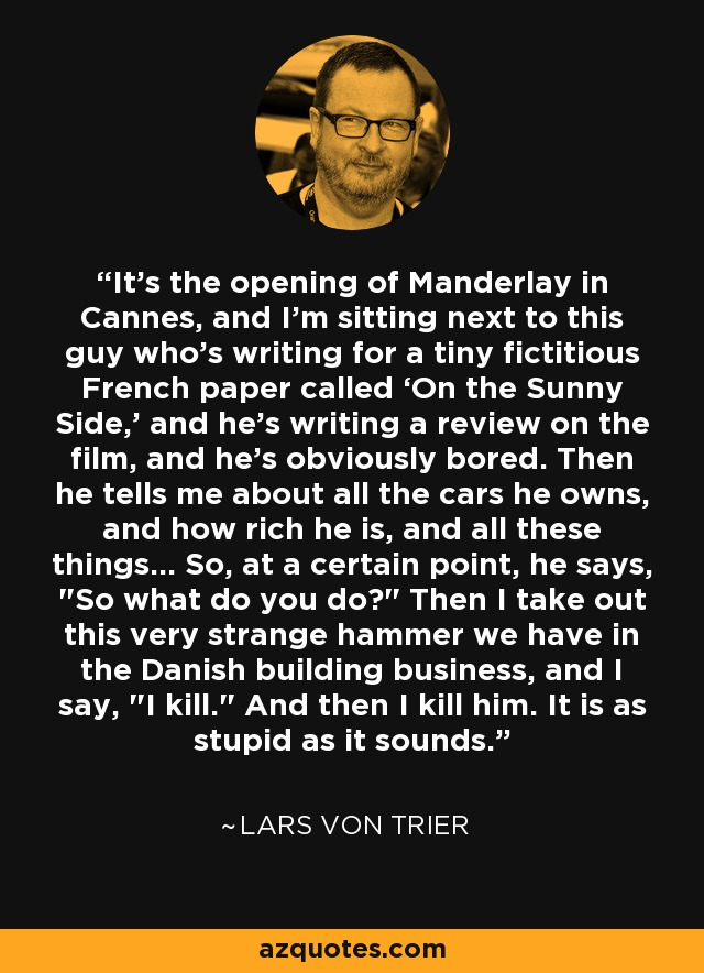 It's the opening of Manderlay in Cannes, and I'm sitting next to this guy who's writing for a tiny fictitious French paper called 'On the Sunny Side,' and he's writing a review on the film, and he's obviously bored. Then he tells me about all the cars he owns, and how rich he is, and all these things... So, at a certain point, he says,
