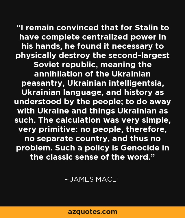 I remain convinced that for Stalin to have complete centralized power in his hands, he found it necessary to physically destroy the second-largest Soviet republic, meaning the annihilation of the Ukrainian peasantry, Ukrainian intelligentsia, Ukrainian language, and history as understood by the people; to do away with Ukraine and things Ukrainian as such. The calculation was very simple, very primitive: no people, therefore, no separate country, and thus no problem. Such a policy is Genocide in the classic sense of the word. - James Mace