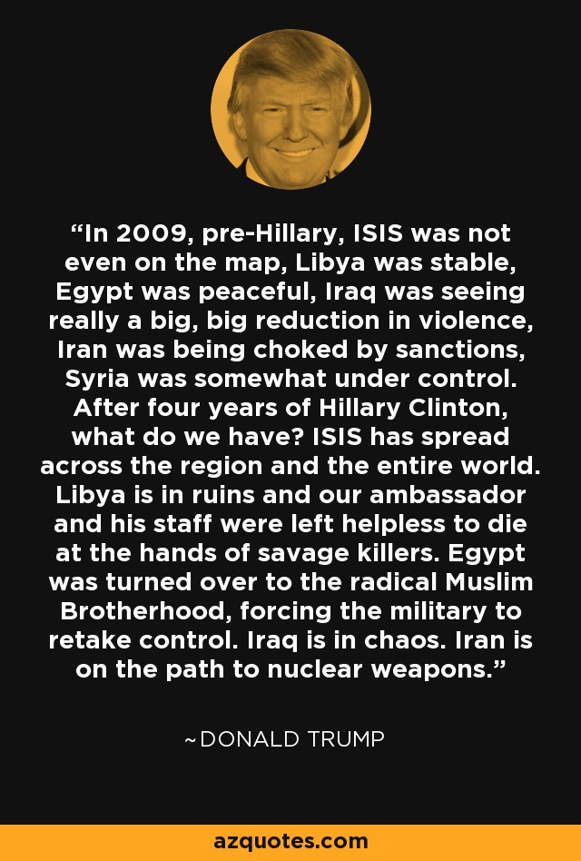 In 2009, pre-Hillary, ISIS was not even on the map, Libya was stable, Egypt was peaceful, Iraq was seeing really a big, big reduction in violence, Iran was being choked by sanctions, Syria was somewhat under control. After four years of Hillary Clinton, what do we have? ISIS has spread across the region and the entire world. Libya is in ruins and our ambassador and his staff were left helpless to die at the hands of savage killers. Egypt was turned over to the radical Muslim Brotherhood, forcing the military to retake control. Iraq is in chaos. Iran is on the path to nuclear weapons. - Donald Trump