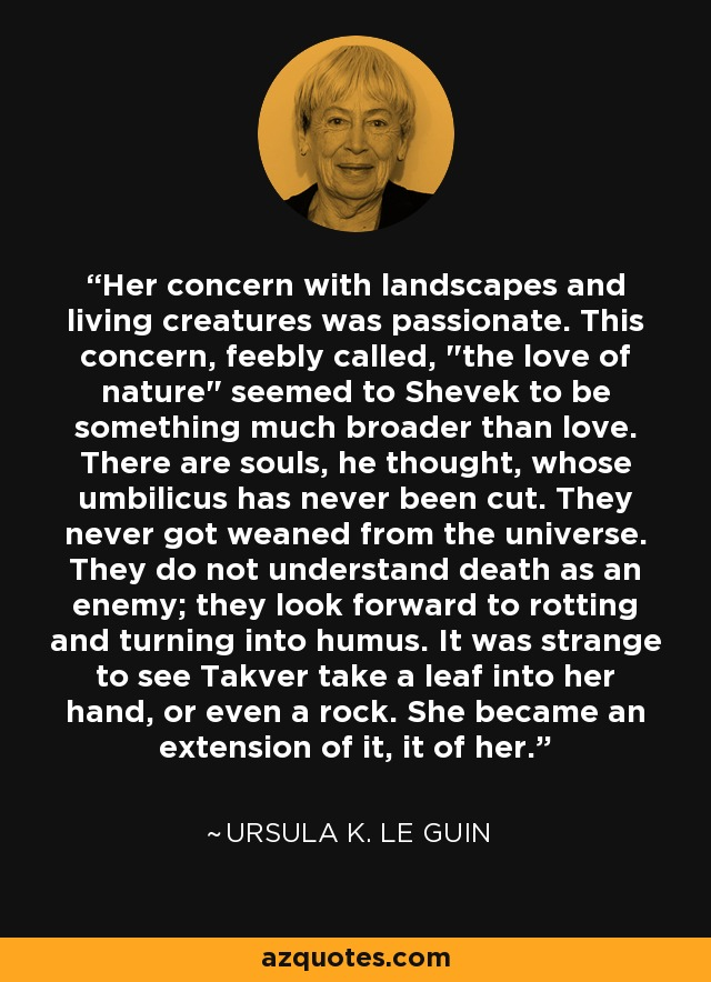 Her concern with landscapes and living creatures was passionate. This concern, feebly called,