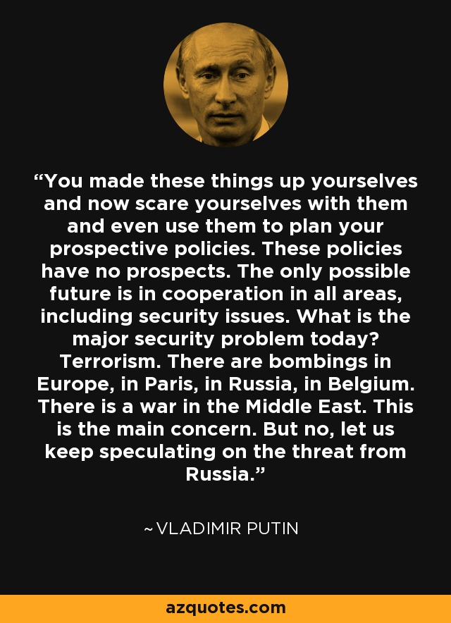 You made these things up yourselves and now scare yourselves with them and even use them to plan your prospective policies. These policies have no prospects. The only possible future is in cooperation in all areas, including security issues. What is the major security problem today? Terrorism. There are bombings in Europe, in Paris, in Russia, in Belgium. There is a war in the Middle East. This is the main concern. But no, let us keep speculating on the threat from Russia. - Vladimir Putin