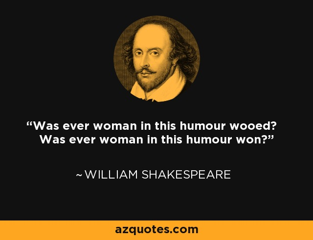 Was ever woman in this humour wooed? Was ever woman in this humour won? - William Shakespeare
