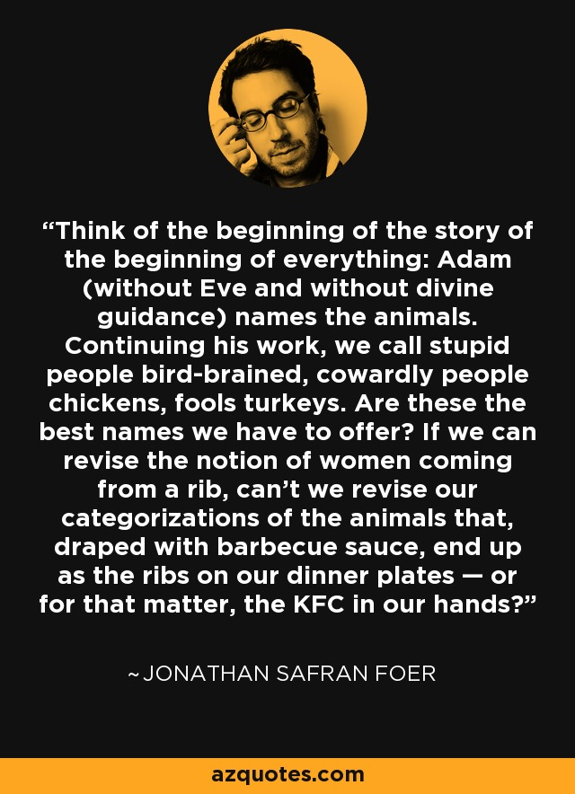 Think of the beginning of the story of the beginning of everything: Adam (without Eve and without divine guidance) names the animals. Continuing his work, we call stupid people bird-brained, cowardly people chickens, fools turkeys. Are these the best names we have to offer? If we can revise the notion of women coming from a rib, can't we revise our categorizations of the animals that, draped with barbecue sauce, end up as the ribs on our dinner plates — or for that matter, the KFC in our hands? - Jonathan Safran Foer