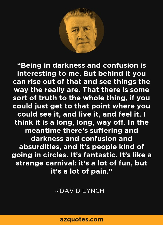 Being in darkness and confusion is interesting to me. But behind it you can rise out of that and see things the way the really are. That there is some sort of truth to the whole thing, if you could just get to that point where you could see it, and live it, and feel it. I think it is a long, long, way off. In the meantime there's suffering and darkness and confusion and absurdities, and it's people kind of going in circles. It's fantastic. It's like a strange carnival: it's a lot of fun, but it's a lot of pain. - David Lynch