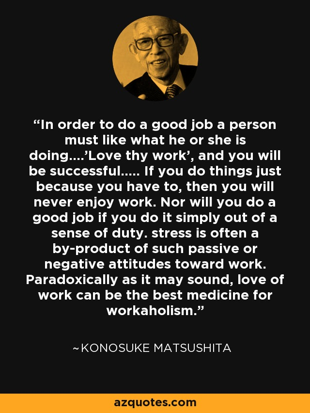In order to do a good job a person must like what he or she is doing....'Love thy work', and you will be successful..... If you do things just because you have to, then you will never enjoy work. Nor will you do a good job if you do it simply out of a sense of duty. stress is often a by-product of such passive or negative attitudes toward work. Paradoxically as it may sound, love of work can be the best medicine for workaholism. - Konosuke Matsushita