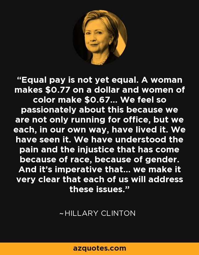Equal pay is not yet equal. A woman makes $0.77 on a dollar and women of color make $0.67... We feel so passionately about this because we are not only running for office, but we each, in our own way, have lived it. We have seen it. We have understood the pain and the injustice that has come because of race, because of gender. And it's imperative that... we make it very clear that each of us will address these issues. - Hillary Clinton
