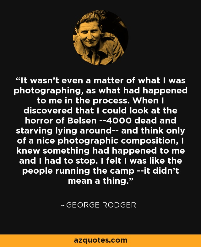 It wasn't even a matter of what I was photographing, as what had happened to me in the process. When I discovered that I could look at the horror of Belsen --4000 dead and starving lying around-- and think only of a nice photographic composition, I knew something had happened to me and I had to stop. I felt I was like the people running the camp --it didn't mean a thing. - George Rodger